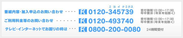 [番組内容・加入申込のお問い合わせ…0120-345739(受付時間9:00~18:00年中無休)][ご利用料金等のお問い合わせ…0120-493740(受付時間9:00~18:00年中無休)][テレビ・インターネットでお困りの時は…0800-200-0080(24時間受付)]