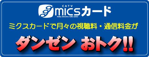 micsカード MICSカードで月々の視聴料・通信料金がダンゼンおトク!!