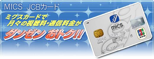 MICS JCBカード micsカードで月々の視聴料・通信料金がダンゼンおトク!!