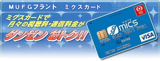 MUFGブランド MICSカード micsカードで月々の視聴料・通信料金がダンゼンおトク!!